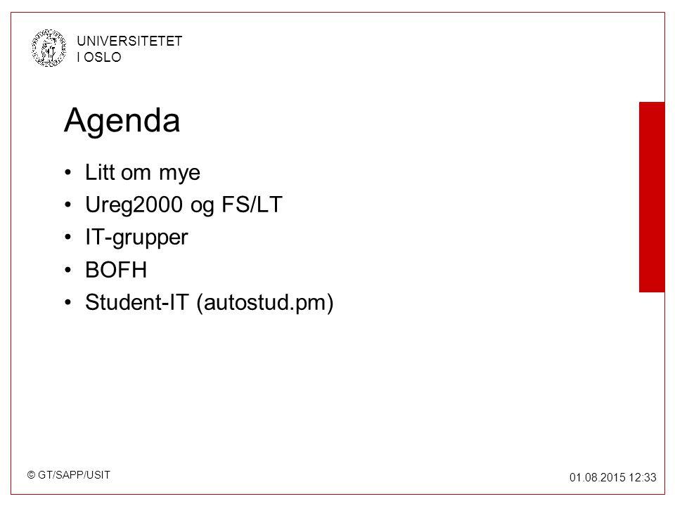 © GT/SAPP/USIT UNIVERSITETET I OSLO 01.08.2015 12:34 Agenda Litt om mye Ureg2000 og FS/LT IT-grupper BOFH Student-IT (autostud.pm)