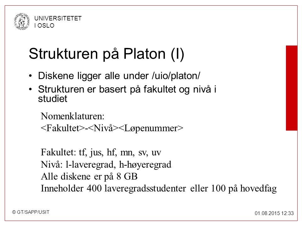 © GT/SAPP/USIT UNIVERSITETET I OSLO 01.08.2015 12:34 Strukturen på Platon (I) Diskene ligger alle under /uio/platon/ Strukturen er basert på fakultet og nivå i studiet Nomenklaturen: - Fakultet: tf, jus, hf, mn, sv, uv Nivå: l-laveregrad, h-høyeregrad Alle diskene er på 8 GB Inneholder 400 laveregradsstudenter eller 100 på hovedfag