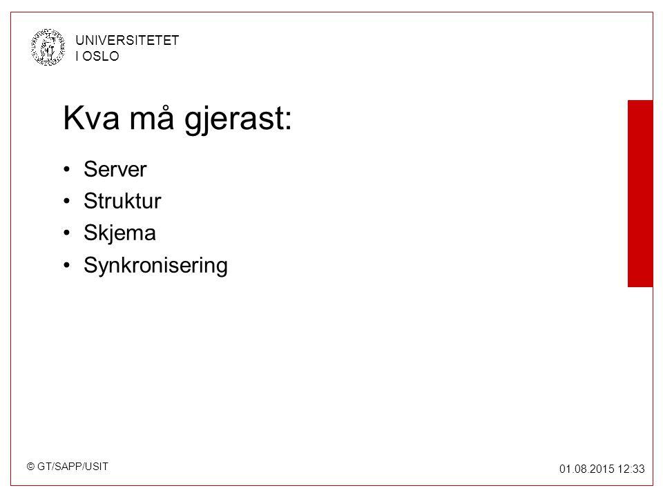 © GT/SAPP/USIT UNIVERSITETET I OSLO 01.08.2015 12:34 Kva må gjerast: Server Struktur Skjema Synkronisering