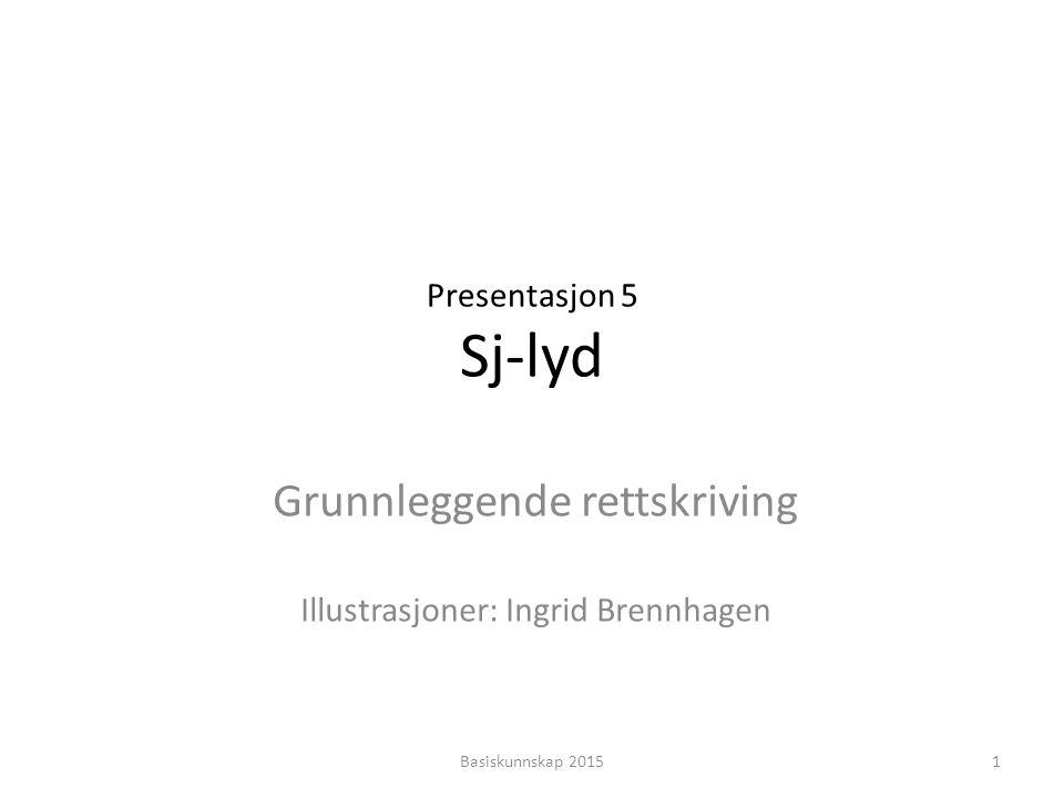 Presentasjon 5 Sj-lyd Grunnleggende rettskriving Illustrasjoner: Ingrid Brennhagen 1Basiskunnskap 2015