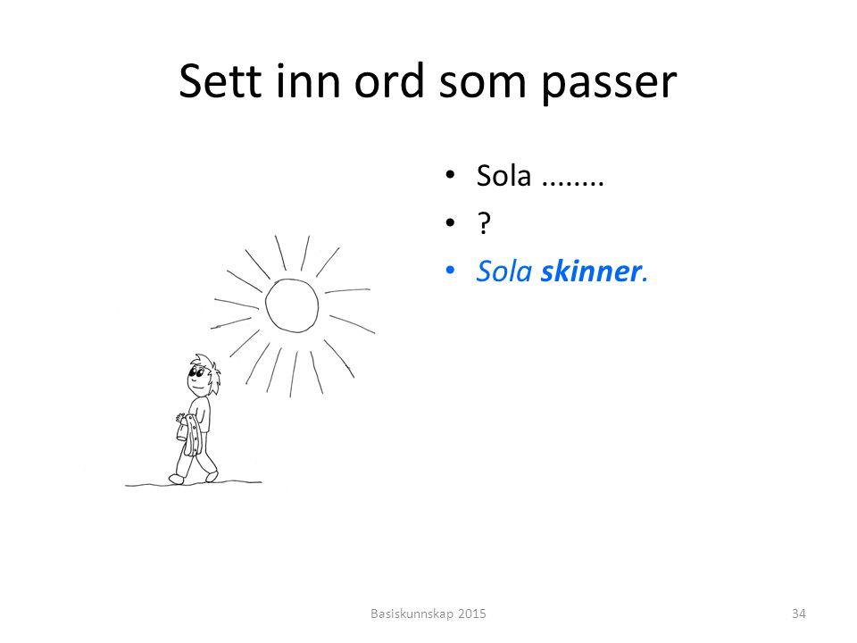 Sett inn ord som passer Sola........ ? Sola skinner. Basiskunnskap 201534
