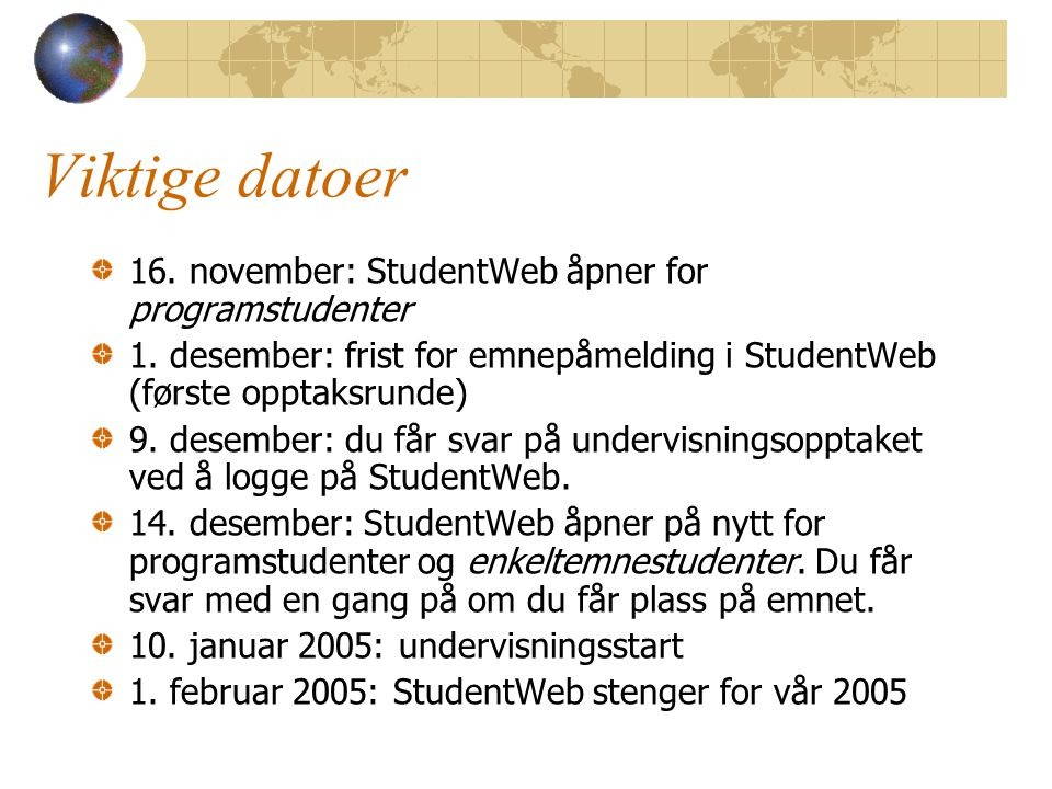 Viktige datoer 16. november: StudentWeb åpner for programstudenter 1. desember: frist for emnepåmelding i StudentWeb (første opptaksrunde) 9. desember