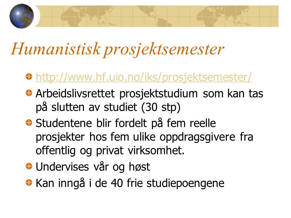 Humanistisk prosjektsemester http://www.hf.uio.no/iks/prosjektsemester/ Arbeidslivsrettet prosjektstudium som kan tas på slutten av studiet (30 stp) Studentene blir fordelt på fem reelle prosjekter hos fem ulike oppdragsgivere fra offentlig og privat virksomhet.