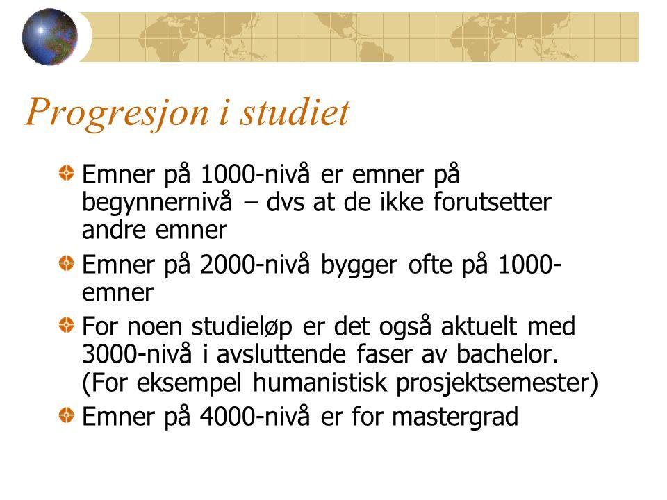 Progresjon i studiet Emner på 1000-nivå er emner på begynnernivå – dvs at de ikke forutsetter andre emner Emner på 2000-nivå bygger ofte på 1000- emner For noen studieløp er det også aktuelt med 3000-nivå i avsluttende faser av bachelor.
