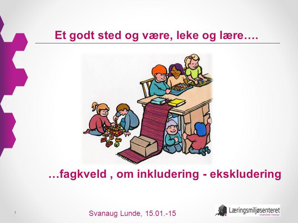 1 Et godt sted og være, leke og lære…. …fagkveld, om inkludering - ekskludering Svanaug Lunde, 15.01.-15