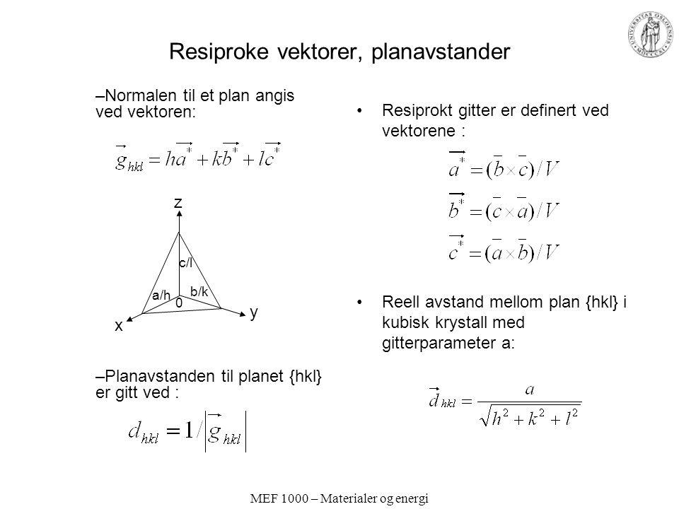 MEF 1000 – Materialer og energi Resiproke vektorer, planavstander Resiprokt gitter er definert ved vektorene : Reell avstand mellom plan {hkl} i kubisk krystall med gitterparameter a: –Normalen til et plan angis ved vektoren: –Planavstanden til planet {hkl} er gitt ved : y z x c/l 0 a/h b/k