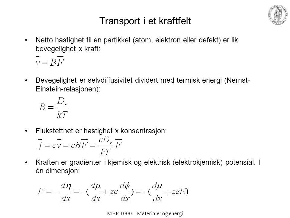 MEF 1000 – Materialer og energi Transport i et kraftfelt Netto hastighet til en partikkel (atom, elektron eller defekt) er lik bevegelighet x kraft: Bevegelighet er selvdiffusivitet dividert med termisk energi (Nernst- Einstein-relasjonen): Flukstetthet er hastighet x konsentrasjon: Kraften er gradienter i kjemisk og elektrisk (elektrokjemisk) potensial.