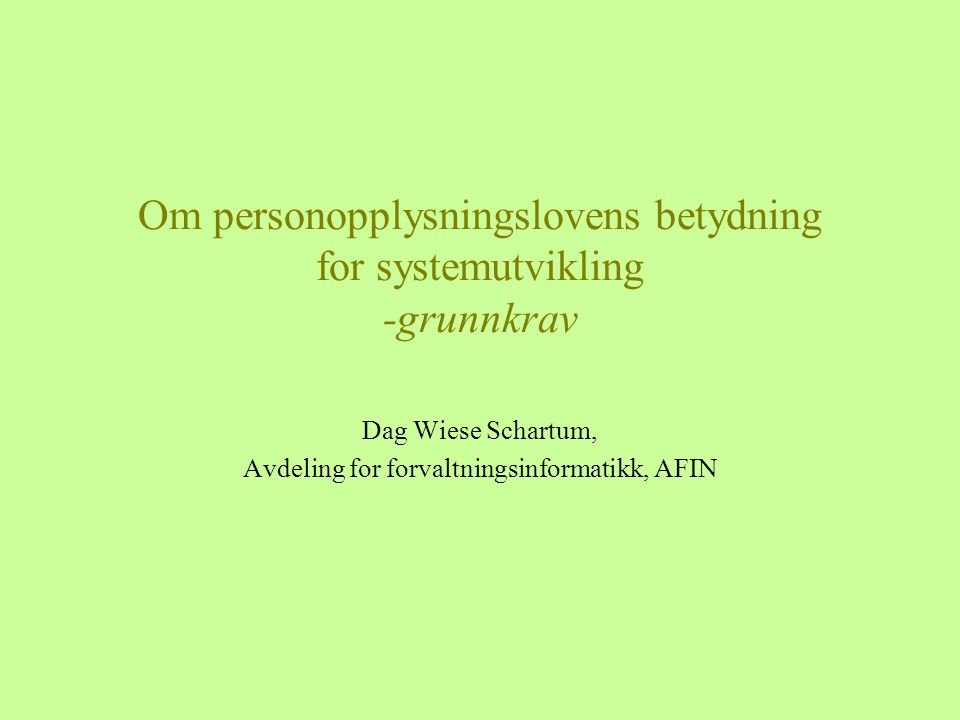 Om personopplysningslovens betydning for systemutvikling -grunnkrav Dag Wiese Schartum, Avdeling for forvaltningsinformatikk, AFIN