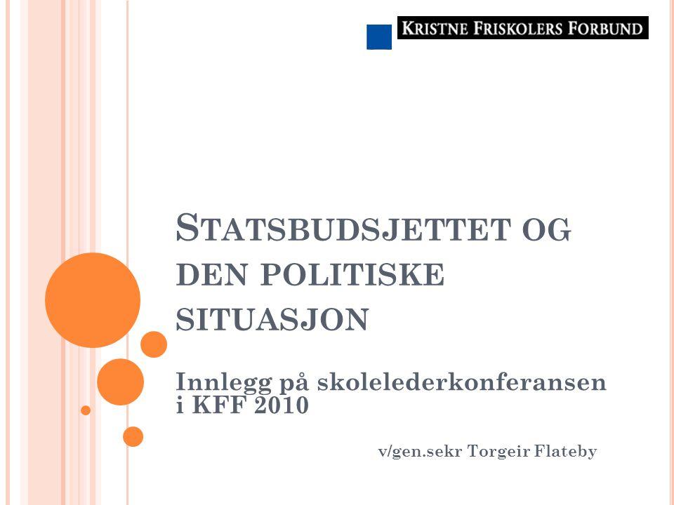 S TATSBUDSJETTET OG DEN POLITISKE SITUASJON Innlegg på skolelederkonferansen i KFF 2010 v/gen.sekr Torgeir Flateby