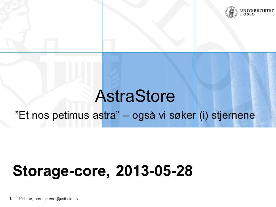 "Kjetil Kirkebø, storage-core@usit.uio.no Storage-core, 2013-05-28 AstraStore ""Et nos petimus astra"" – også vi søker (i) stjernene"