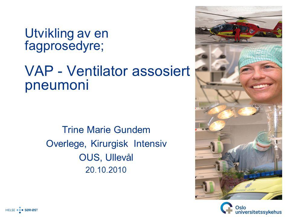 Utvikling av en fagprosedyre; VAP - Ventilator assosiert pneumoni Trine Marie Gundem Overlege, Kirurgisk Intensiv OUS, Ullevål 20.10.2010