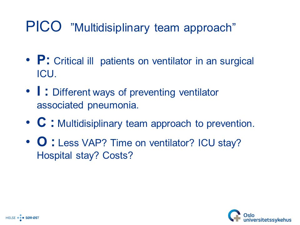 "PICO ""Multidisiplinary team approach"" P: Critical ill patients on ventilator in an surgical ICU. I : Different ways of preventing ventilator associate"