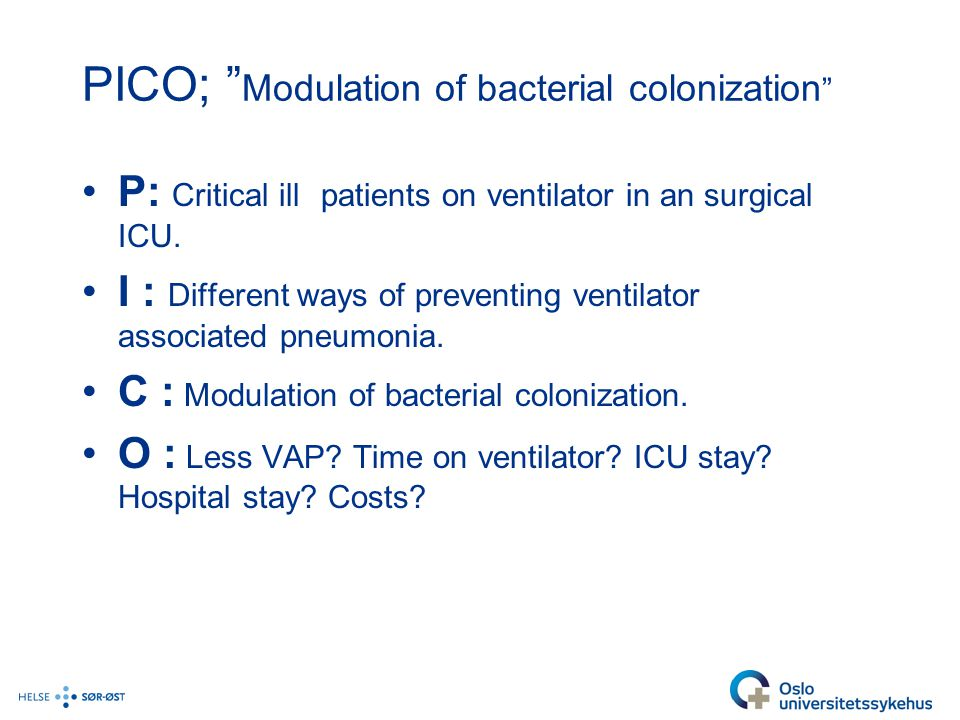 "PICO; "" Modulation of bacterial colonization "" P: Critical ill patients on ventilator in an surgical ICU. I : Different ways of preventing ventilator"