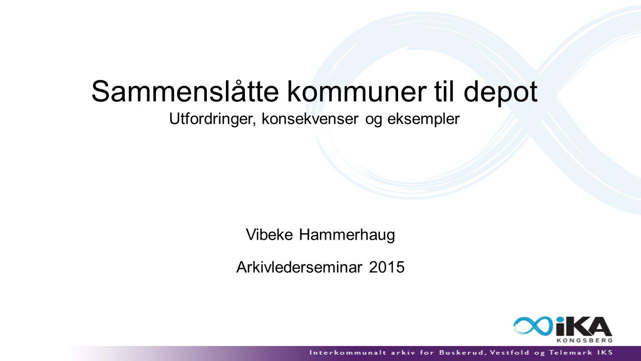 Sammenslåtte kommuner til depot Utfordringer, konsekvenser og eksempler Vibeke Hammerhaug Arkivlederseminar 2015
