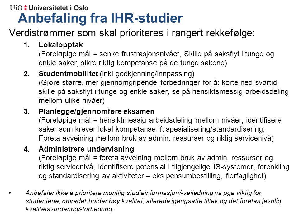 Anbefaling fra IHR-studier Verdistrømmer som skal prioriteres i rangert rekkefølge: 1.Lokalopptak (Foreløpige mål = senke frustrasjonsnivået, Skille på saksflyt i tunge og enkle saker, sikre riktig kompetanse på de tunge sakene) 2.Studentmobilitet (inkl godkjenning/innpassing) (Gjøre større, mer gjennomgripende forbedringer for å: korte ned svartid, skille på saksflyt i tunge og enkle saker, se på hensiktsmessig arbeidsdeling mellom ulike nivåer) 3.Planlegge/gjennomføre eksamen (Foreløpige mål = hensiktmessig arbeidsdeling mellom nivåer, identifisere saker som krever lokal kompetanse ift spesialisering/standardisering, Foreta avveining mellom bruk av admin.