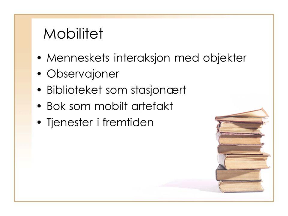 Mobilitet Menneskets interaksjon med objekter Observajoner Biblioteket som stasjonært Bok som mobilt artefakt Tjenester i fremtiden