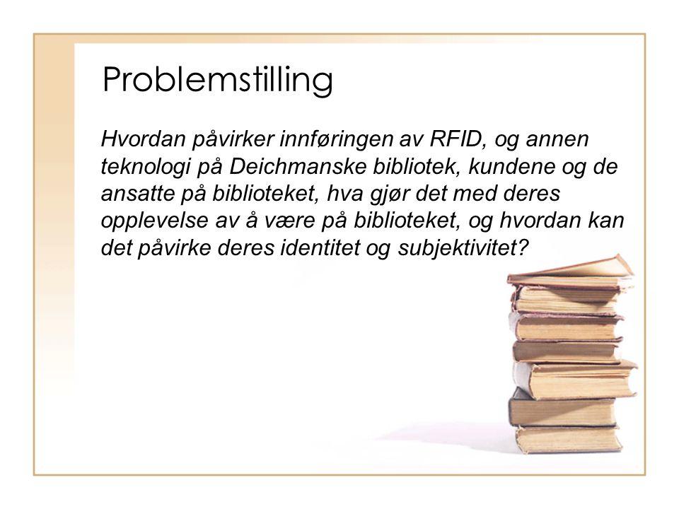 Problemstilling Hvordan påvirker innføringen av RFID, og annen teknologi på Deichmanske bibliotek, kundene og de ansatte på biblioteket, hva gjør det