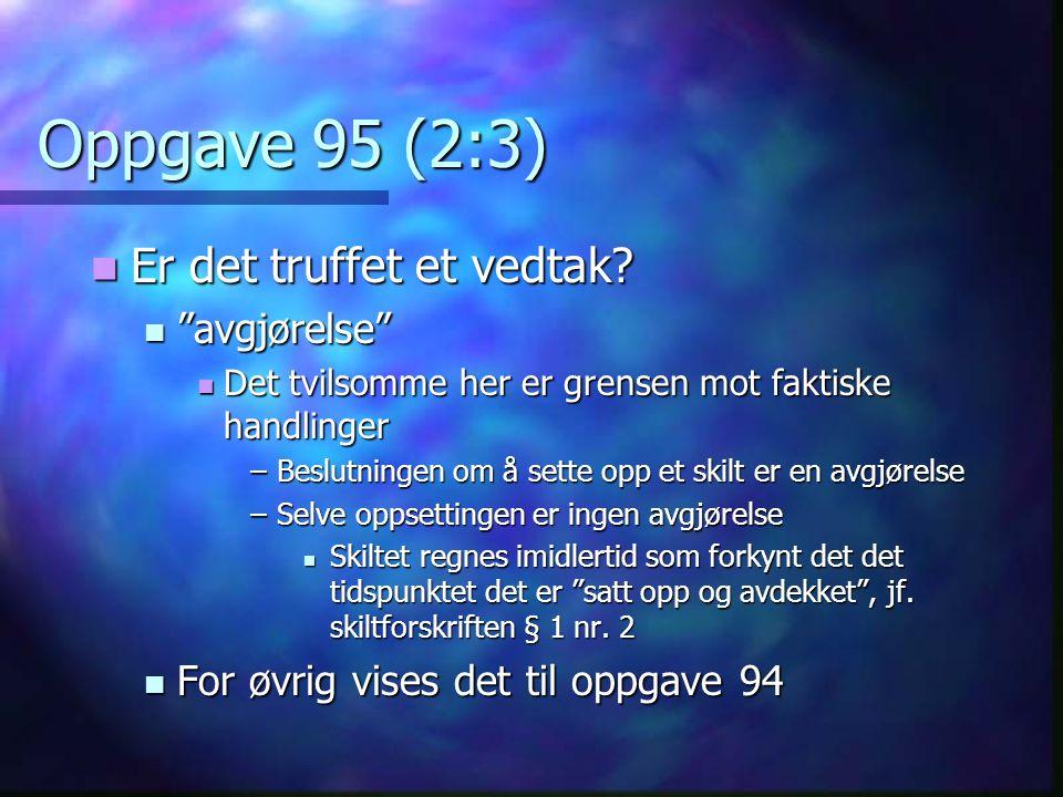 """Oppgave 95 (2:3) Er det truffet et vedtak? Er det truffet et vedtak? """"avgjørelse"""" """"avgjørelse"""" Det tvilsomme her er grensen mot faktiske handlinger De"""