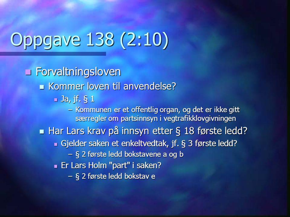 Oppgave 138 (2:10) Forvaltningsloven Forvaltningsloven Kommer loven til anvendelse? Kommer loven til anvendelse? Ja, jf. § 1 Ja, jf. § 1 –Kommunen er