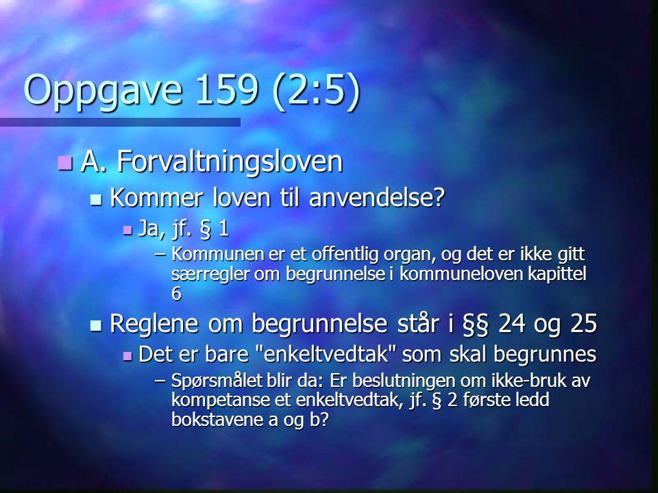 Oppgave 159 (2:5) A. Forvaltningsloven A. Forvaltningsloven Kommer loven til anvendelse? Kommer loven til anvendelse? Ja, jf. § 1 Ja, jf. § 1 –Kommune