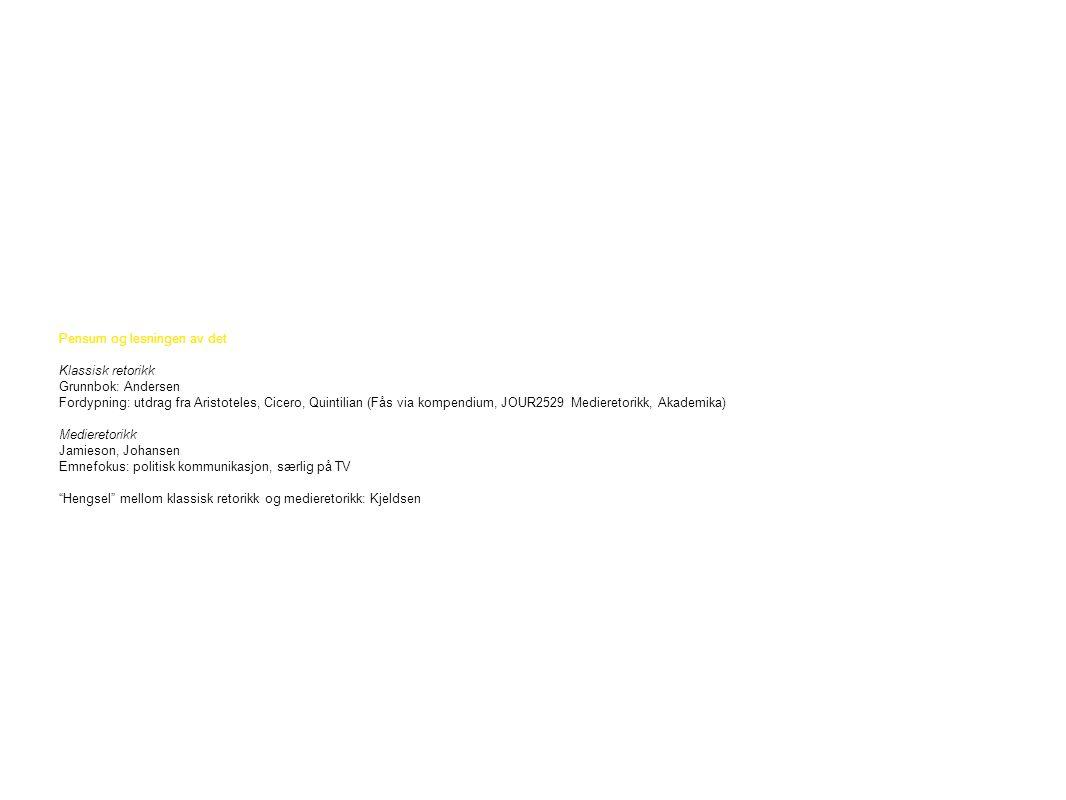 Pensum og lesningen av det Klassisk retorikk Grunnbok: Andersen Fordypning: utdrag fra Aristoteles, Cicero, Quintilian (Fås via kompendium, JOUR2529 Medieretorikk, Akademika) Medieretorikk Jamieson, Johansen Emnefokus: politisk kommunikasjon, særlig på TV Hengsel mellom klassisk retorikk og medieretorikk: Kjeldsen