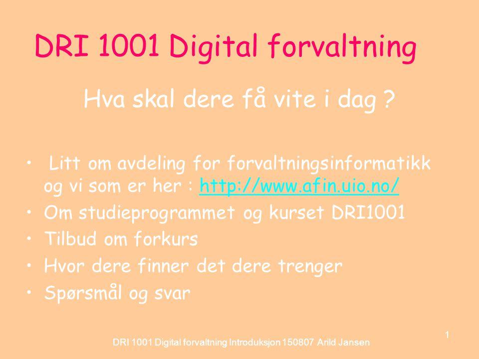 DRI 1001 Digital forvaltning Introduksjon 150807 Arild Jansen 1 DRI 1001 Digital forvaltning Hva skal dere få vite i dag .