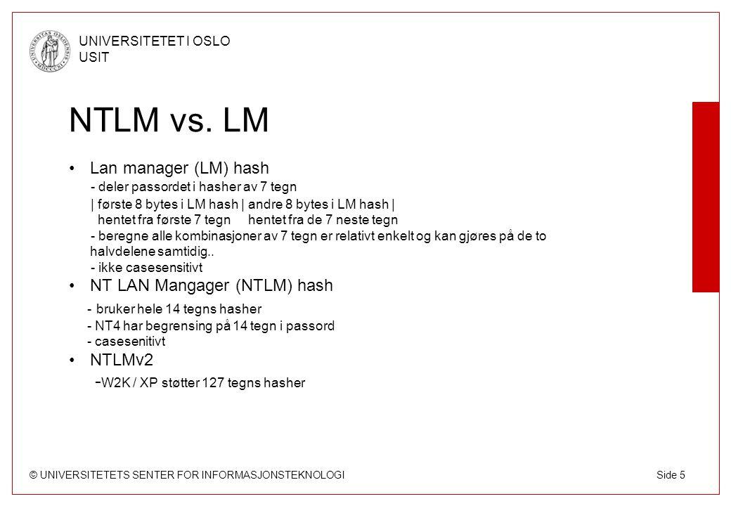 © UNIVERSITETETS SENTER FOR INFORMASJONSTEKNOLOGI UNIVERSITETET I OSLO USIT Side 5 NTLM vs. LM Lan manager (LM) hash - deler passordet i hasher av 7 t