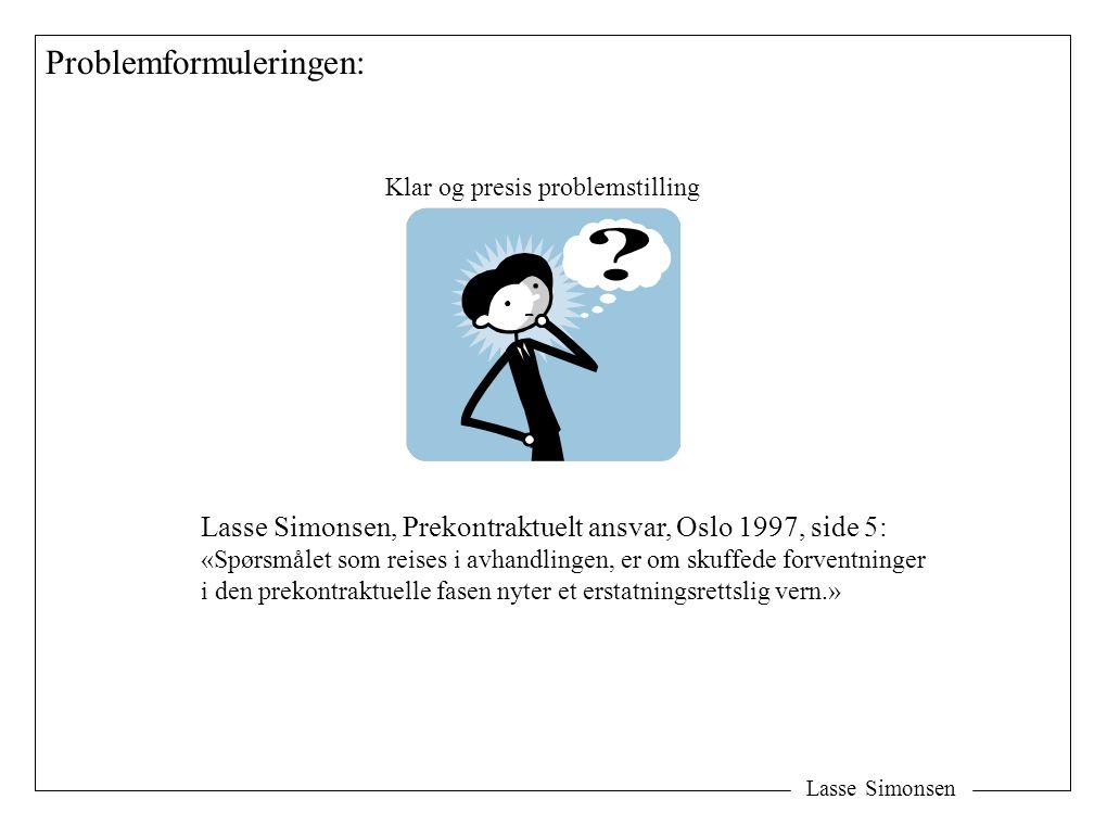 Lasse Simonsen Problemformuleringen: Klar og presis problemstilling Lasse Simonsen, Prekontraktuelt ansvar, Oslo 1997, side 5: «Spørsmålet som reises i avhandlingen, er om skuffede forventninger i den prekontraktuelle fasen nyter et erstatningsrettslig vern.»