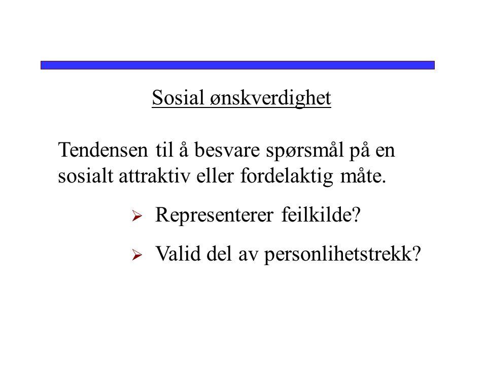 Sosial ønskverdighet Tendensen til å besvare spørsmål på en sosialt attraktiv eller fordelaktig måte.  Representerer feilkilde?  Valid del av person