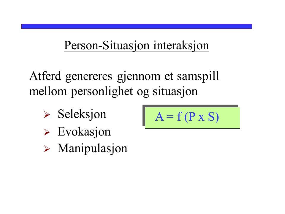 Person-Situasjon interaksjon Atferd genereres gjennom et samspill mellom personlighet og situasjon  Seleksjon  Evokasjon  Manipulasjon A = f (P x S
