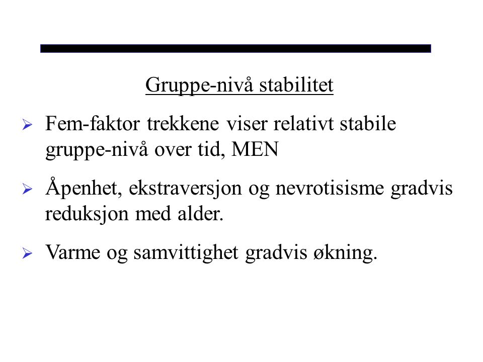 Gruppe-nivå stabilitet  Fem-faktor trekkene viser relativt stabile gruppe-nivå over tid, MEN  Åpenhet, ekstraversjon og nevrotisisme gradvis reduksjon med alder.