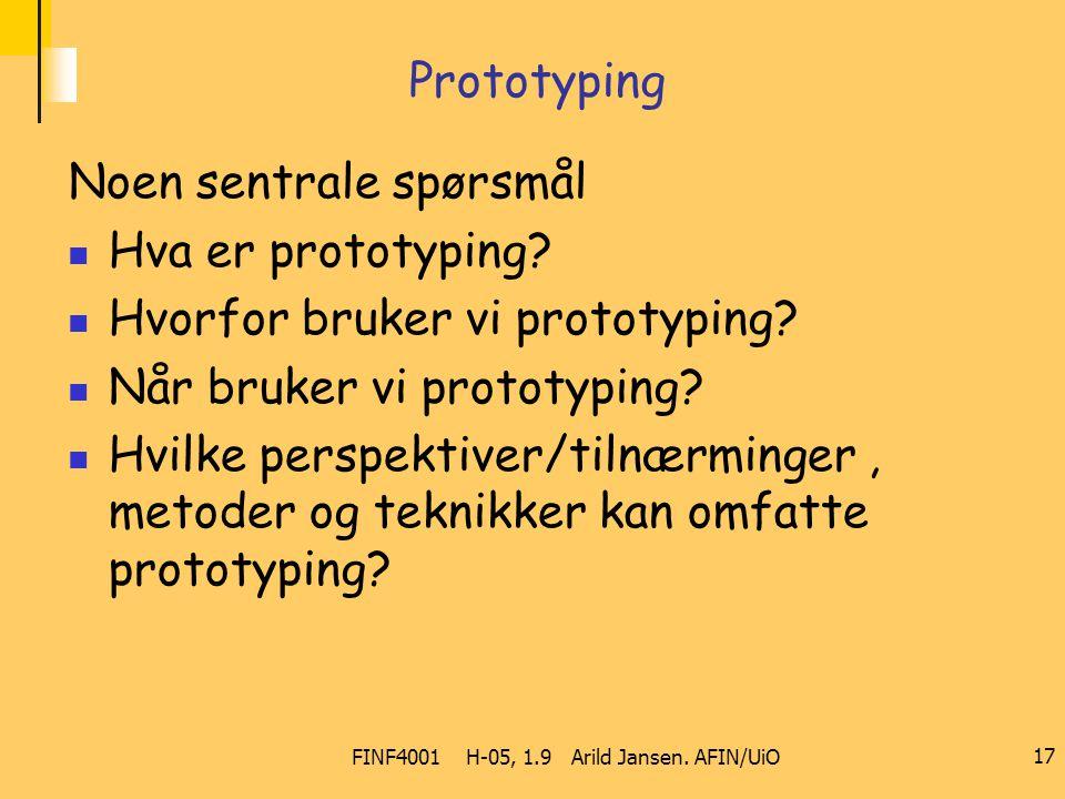FINF4001 H-05, 1.9 Arild Jansen. AFIN/UiO 17 Prototyping Noen sentrale spørsmål Hva er prototyping? Hvorfor bruker vi prototyping? Når bruker vi proto