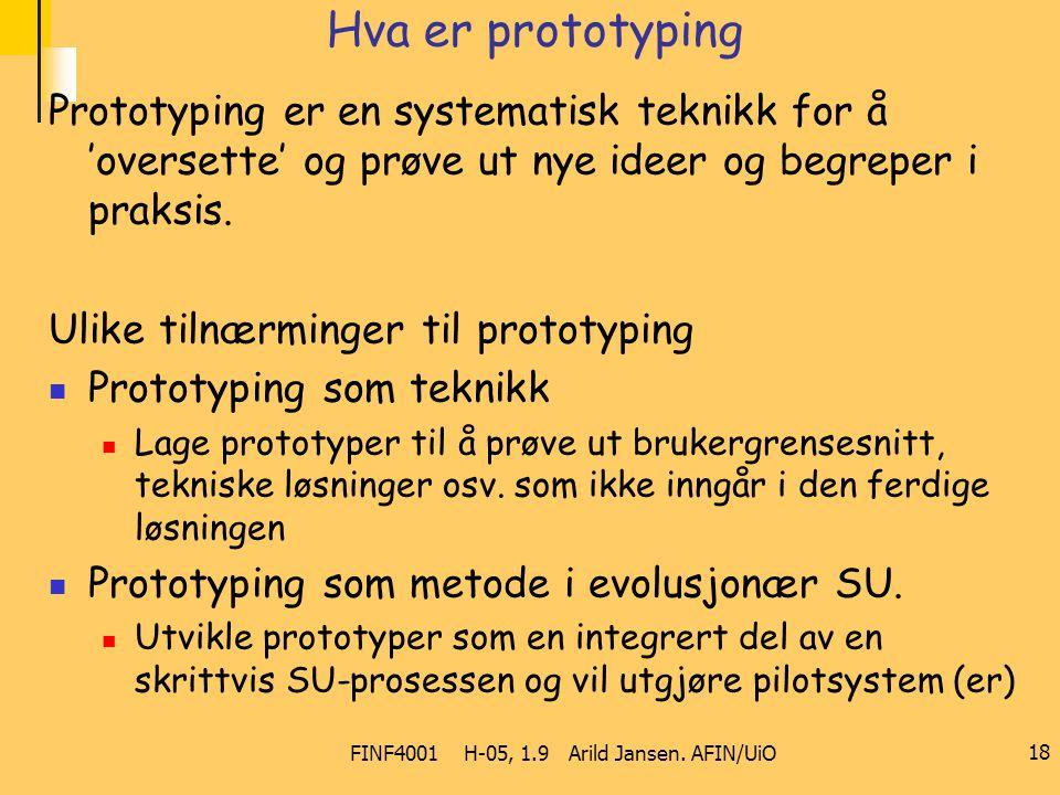 FINF4001 H-05, 1.9 Arild Jansen. AFIN/UiO 18 Hva er prototyping Prototyping er en systematisk teknikk for å 'oversette' og prøve ut nye ideer og begre