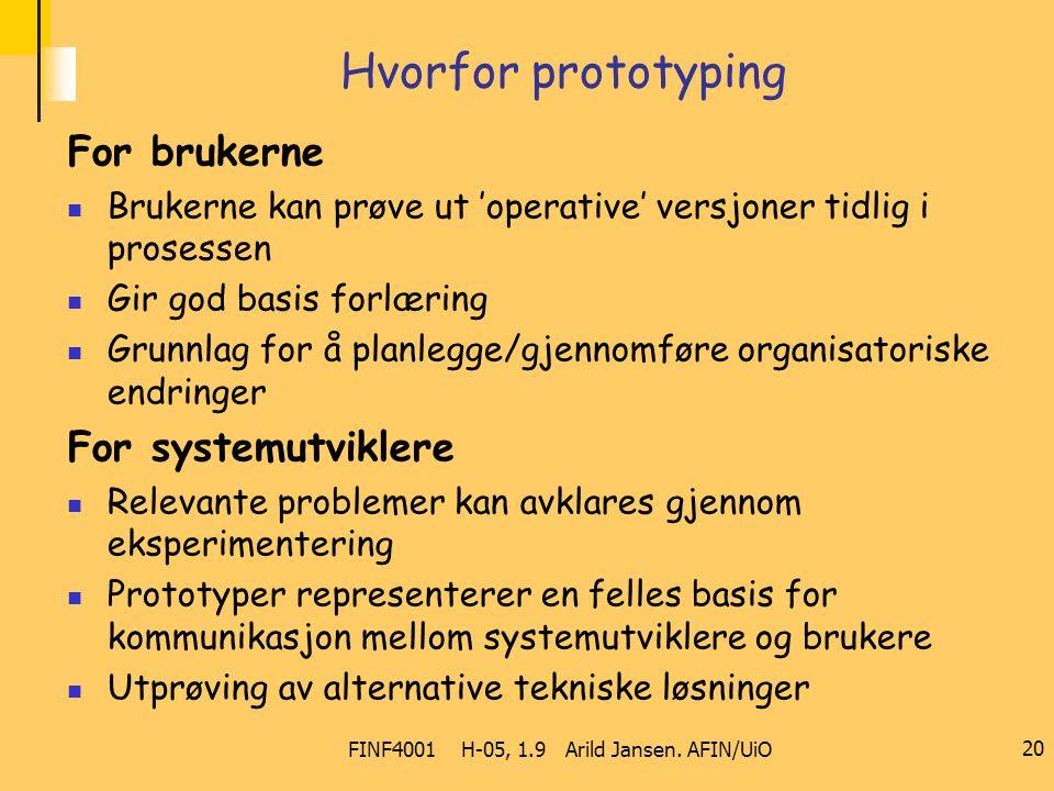 FINF4001 H-05, 1.9 Arild Jansen. AFIN/UiO 20 Hvorfor prototyping For brukerne Brukerne kan prøve ut 'operative' versjoner tidlig i prosessen Gir god b