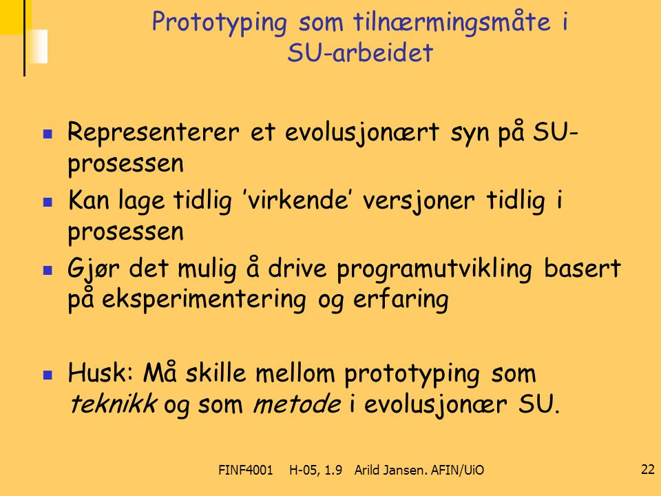FINF4001 H-05, 1.9 Arild Jansen. AFIN/UiO 22 Prototyping som tilnærmingsmåte i SU-arbeidet Representerer et evolusjonært syn på SU- prosessen Kan lage