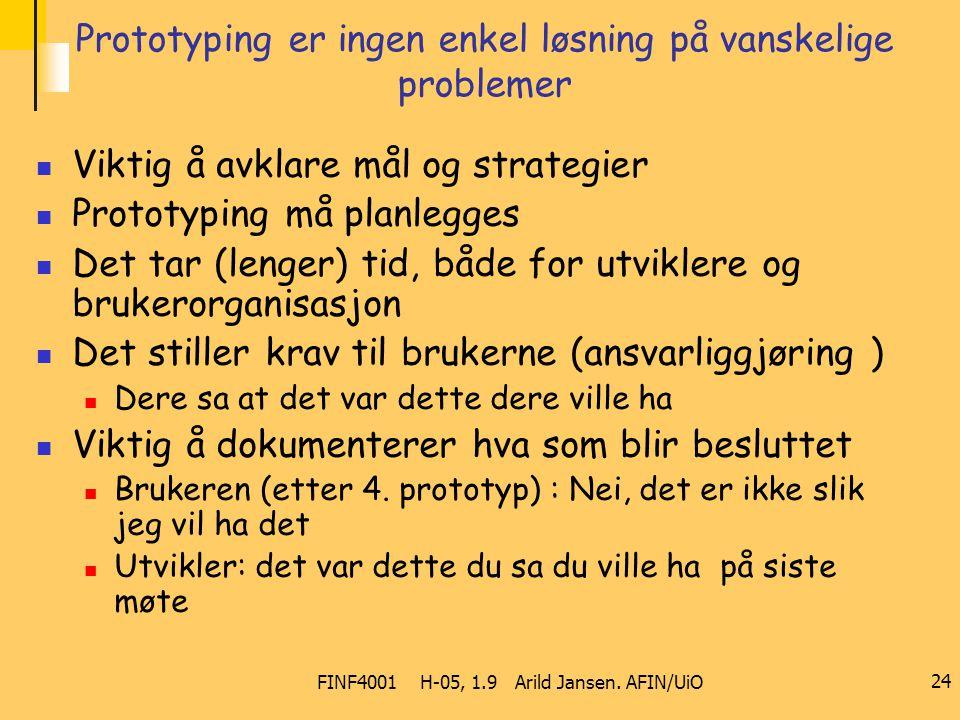 FINF4001 H-05, 1.9 Arild Jansen. AFIN/UiO 24 Prototyping er ingen enkel løsning på vanskelige problemer Viktig å avklare mål og strategier Prototyping