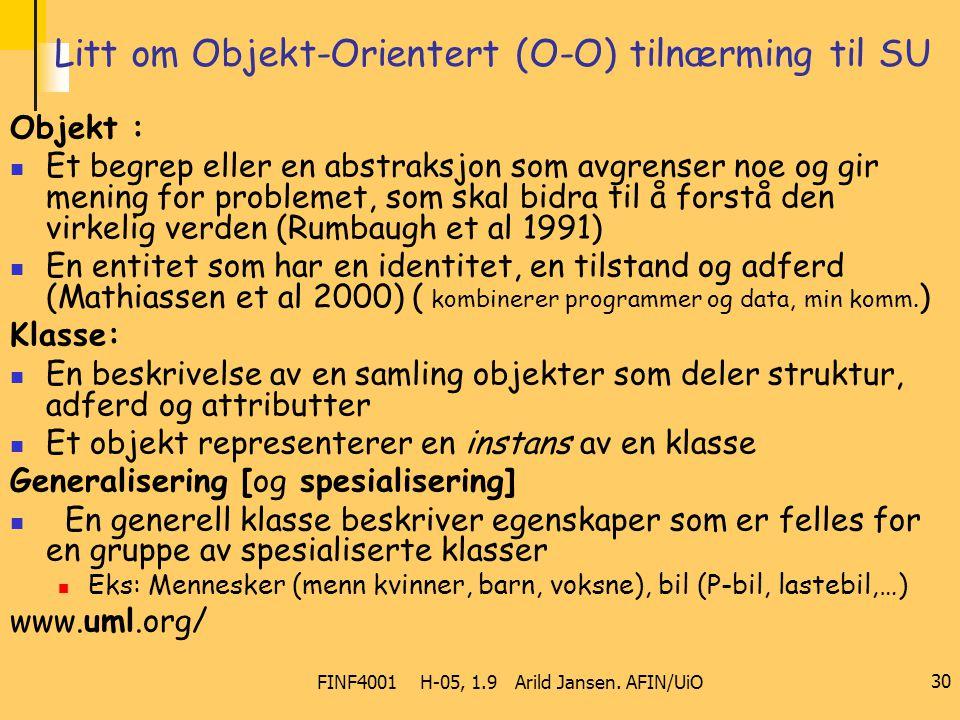 FINF4001 H-05, 1.9 Arild Jansen. AFIN/UiO 30 Litt om Objekt-Orientert (O-O) tilnærming til SU Objekt : Et begrep eller en abstraksjon som avgrenser no