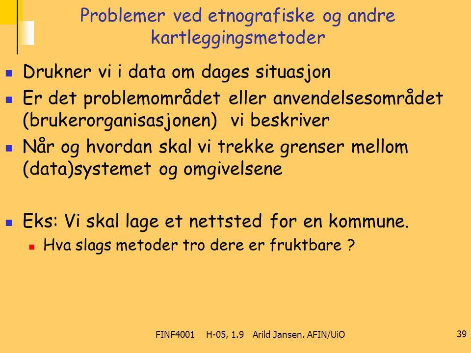 FINF4001 H-05, 1.9 Arild Jansen. AFIN/UiO 39 Problemer ved etnografiske og andre kartleggingsmetoder Drukner vi i data om dages situasjon Er det probl