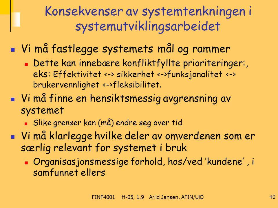 FINF4001 H-05, 1.9 Arild Jansen. AFIN/UiO 40 Konsekvenser av systemtenkningen i systemutviklingsarbeidet Vi må fastlegge systemets mål og rammer Dette