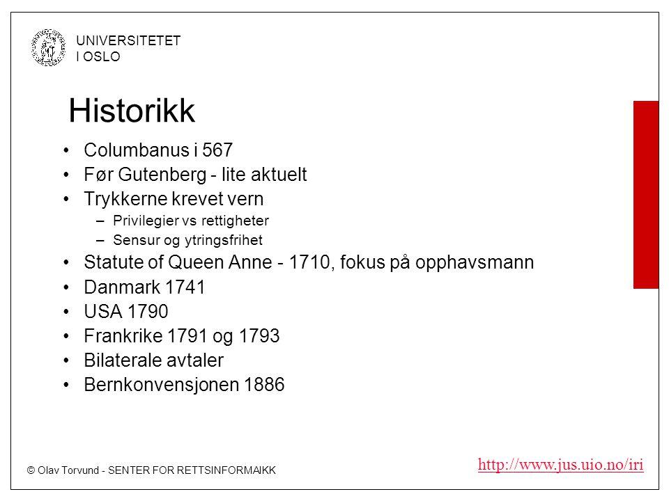 © Olav Torvund - SENTER FOR RETTSINFORMAIKK UNIVERSITETET I OSLO http://www.jus.uio.no/iri Historikk Columbanus i 567 Før Gutenberg - lite aktuelt Trykkerne krevet vern –Privilegier vs rettigheter –Sensur og ytringsfrihet Statute of Queen Anne - 1710, fokus på opphavsmann Danmark 1741 USA 1790 Frankrike 1791 og 1793 Bilaterale avtaler Bernkonvensjonen 1886