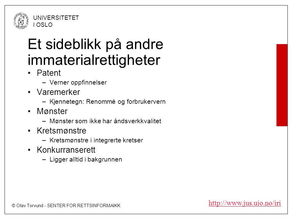 © Olav Torvund - SENTER FOR RETTSINFORMAIKK UNIVERSITETET I OSLO http://www.jus.uio.no/iri Et sideblikk på andre immaterialrettigheter Patent –Verner oppfinnelser Varemerker –Kjennetegn: Renommé og forbrukervern Mønster –Mønster som ikke har åndsverkkvalitet Kretsmønstre –Kretsmønstre i integrerte kretser Konkurranserett –Ligger alltid i bakgrunnen