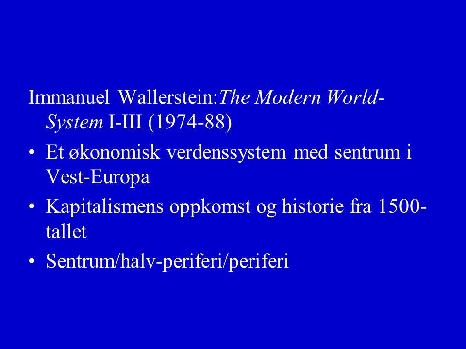 Immanuel Wallerstein:The Modern World- System I-III (1974-88) Et økonomisk verdenssystem med sentrum i Vest-Europa Kapitalismens oppkomst og historie fra 1500- tallet Sentrum/halv-periferi/periferi