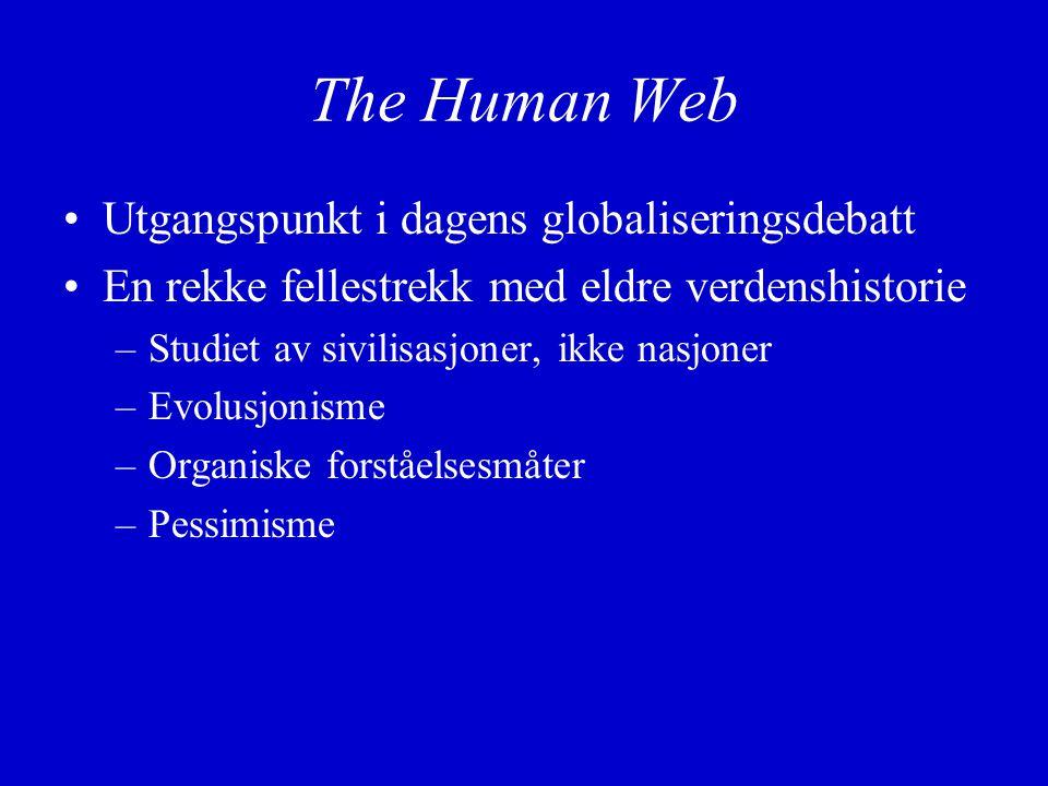 The Human Web Utgangspunkt i dagens globaliseringsdebatt En rekke fellestrekk med eldre verdenshistorie –Studiet av sivilisasjoner, ikke nasjoner –Evolusjonisme –Organiske forståelsesmåter –Pessimisme