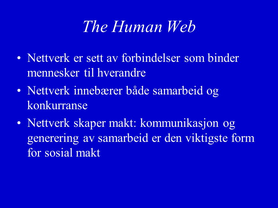 The Human Web Nettverk er sett av forbindelser som binder mennesker til hverandre Nettverk innebærer både samarbeid og konkurranse Nettverk skaper makt: kommunikasjon og generering av samarbeid er den viktigste form for sosial makt