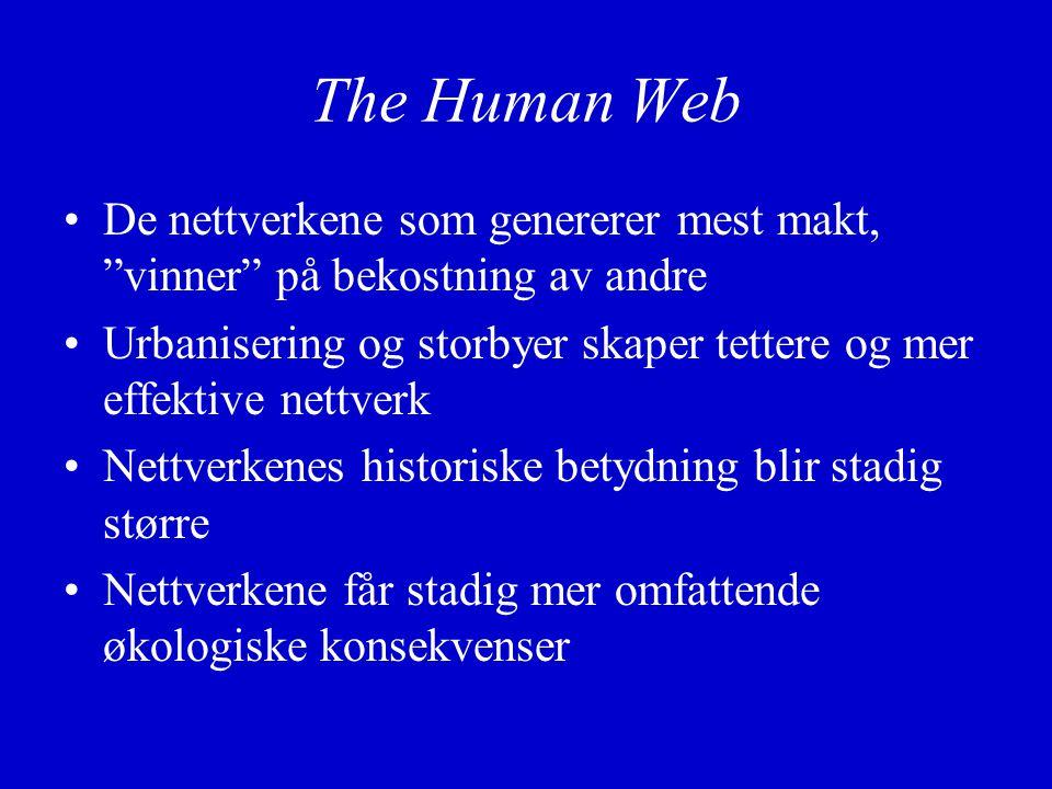 The Human Web De nettverkene som genererer mest makt, vinner på bekostning av andre Urbanisering og storbyer skaper tettere og mer effektive nettverk Nettverkenes historiske betydning blir stadig større Nettverkene får stadig mer omfattende økologiske konsekvenser