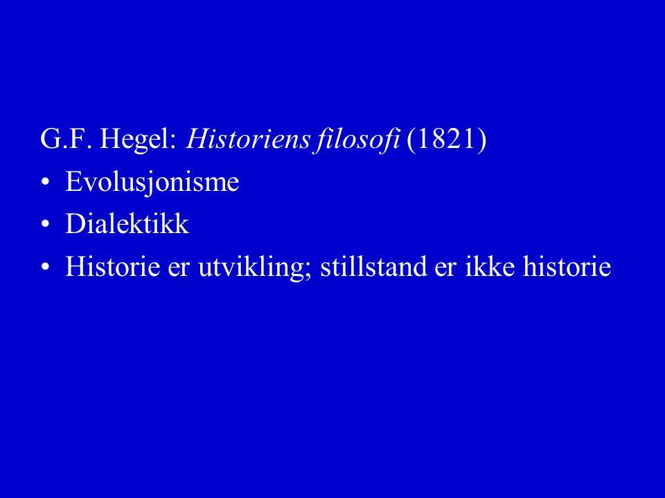 G.F. Hegel: Historiens filosofi (1821) Evolusjonisme Dialektikk Historie er utvikling; stillstand er ikke historie