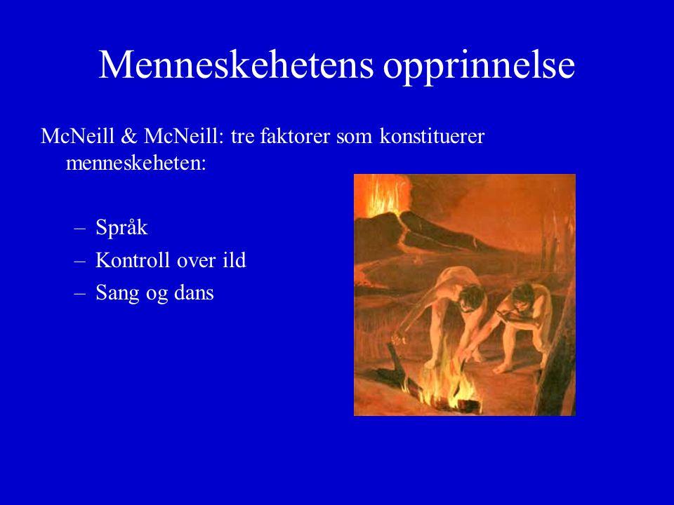 Menneskehetens opprinnelse McNeill & McNeill: tre faktorer som konstituerer menneskeheten: –Språk –Kontroll over ild –Sang og dans