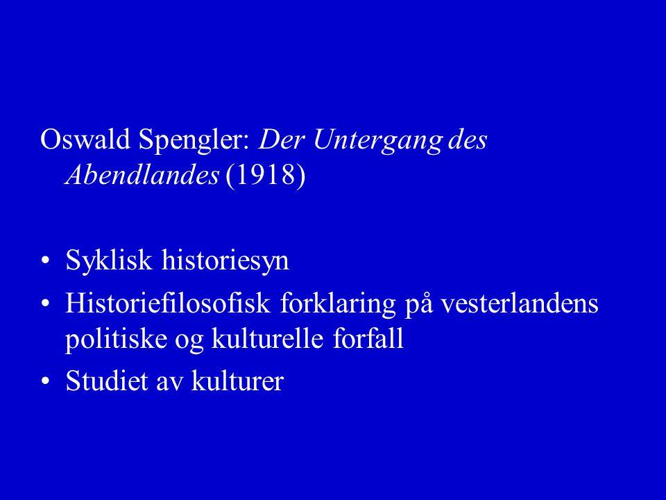 Oswald Spengler: Der Untergang des Abendlandes (1918) Syklisk historiesyn Historiefilosofisk forklaring på vesterlandens politiske og kulturelle forfall Studiet av kulturer