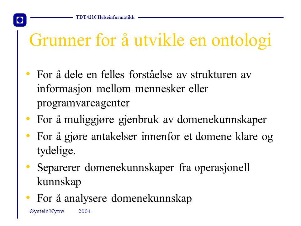 TDT4210 Helseinformatikk 2004Øystein Nytrø Grunner for å utvikle en ontologi For å dele en felles forståelse av strukturen av informasjon mellom mennesker eller programvareagenter For å muliggjøre gjenbruk av domenekunnskaper For å gjøre antakelser innenfor et domene klare og tydelige.
