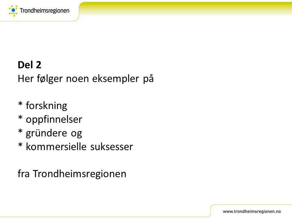 Del 2 Her følger noen eksempler på * forskning * oppfinnelser * gründere og * kommersielle suksesser fra Trondheimsregionen